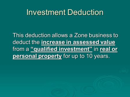 "Investment Deduction This deduction allows a Zone business to deduct the increase in assessed value from a ""qualified investment"" in real or personal property."