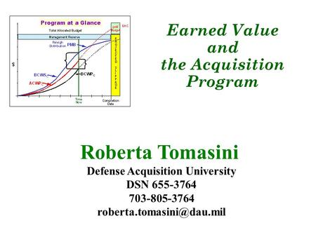 Roberta Tomasini Defense Acquisition University DSN 655-3764 703-805-3764 Earned Value and the Acquisition Program.