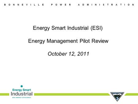 B O N N E V I L L E P O W E R A D M I N I S T R A T I O N Energy Smart Industrial (ESI) Energy Management Pilot Review October 12, 2011.