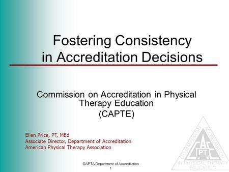 ©APTA Department of Accreditation 1 Fostering Consistency in Accreditation Decisions Commission on Accreditation in Physical Therapy Education (CAPTE)