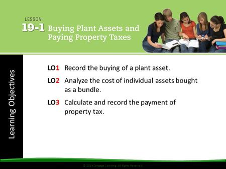 © 2014 Cengage Learning. All Rights Reserved. Learning Objectives © 2014 Cengage Learning. All Rights Reserved. LO1Record the buying of a plant asset.