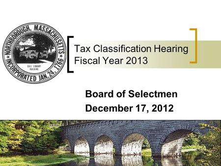 Tax Classification Hearing Fiscal Year 2013 Board of Selectmen December 17, 2012.