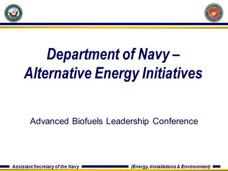 Assistant Secretary of the Navy (Energy, Installations & Environment) Department of Navy – Alternative Energy Initiatives Advanced Biofuels Leadership.