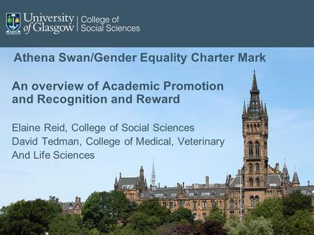 Athena Swan/Gender Equality Charter Mark An overview of Academic Promotion and Recognition and Reward Elaine Reid, College of Social Sciences David Tedman,