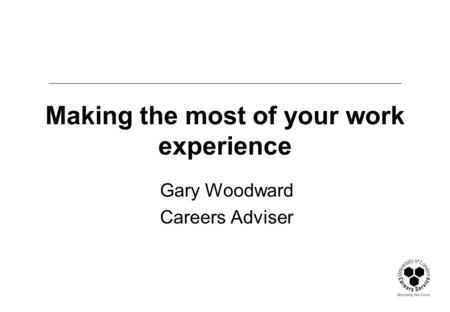 Making the most of your work experience Gary Woodward Careers Adviser.