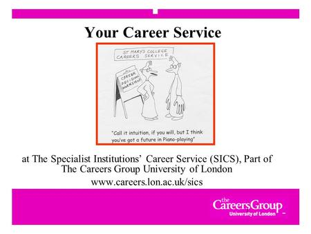 1 Your Career Service at The Specialist Institutions' Career Service (SICS), Part of The Careers Group University of London www.careers.lon.ac.uk/sics.