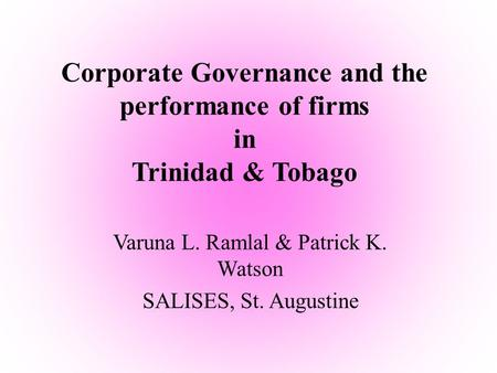 Corporate Governance and the performance of firms in Trinidad & Tobago Varuna L. Ramlal & Patrick K. Watson SALISES, St. Augustine.