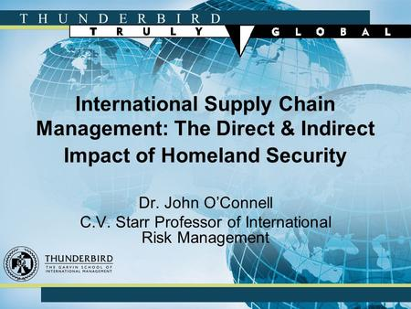 T H U N D E R B I R D International Supply Chain Management: The Direct & Indirect Impact of Homeland Security Dr. John O'Connell C.V. Starr Professor.