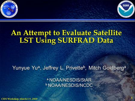 CRN Workshop, March 3-5, 2009 1 An Attempt to Evaluate Satellite LST Using SURFRAD Data Yunyue Yu a, Jeffrey L. Privette b, Mitch Goldberg a a NOAA/NESDIS/StAR.