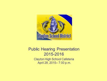 Public Hearing Presentation 2015-2016 Clayton High School Cafeteria April 28, 2015– 7:00 p.m.