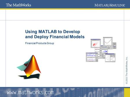© 2003 The MathWorks, Inc. Using MATLAB to Develop and Deploy Financial Models Financial Products Group Using MATLAB to Develop and Deploy Financial Models.