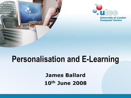 James Ballard 10 th June 2008 Personalisation and E-Learning.