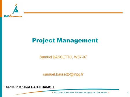 1 <strong>Project</strong> <strong>Management</strong> Samuel BASSETTO, W37-07 Khaled HADJI HAMOU Thanks to Khaled HADJI HAMOU.