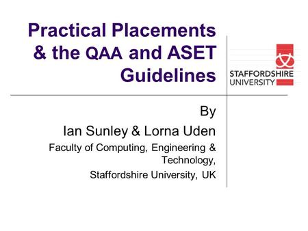 Practical Placements & the QAA and ASET Guidelines By Ian Sunley & Lorna Uden Faculty of Computing, Engineering & Technology, Staffordshire University,