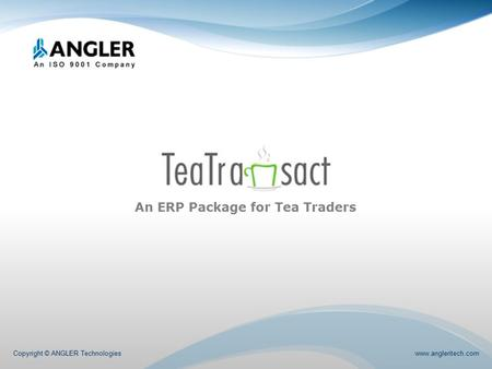 An ERP Package for Tea Traders Copyright © ANGLER Technologies www.angleritech.com.