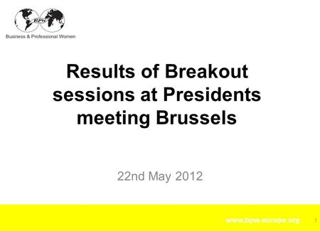 Www.bpw-europe.org 22nd May 2012 Results of Breakout sessions at Presidents meeting Brussels 1.