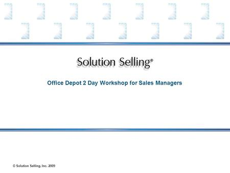 © Solution Selling, Inc. 2009 Office Depot 2 Day Workshop for Sales Managers.