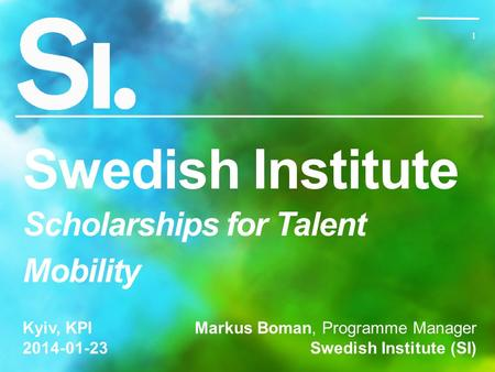 1 1 Swedish Institute Scholarships for Talent Mobility Markus Boman, Programme Manager Swedish Institute (SI) Kyiv, KPI 2014-01-23.