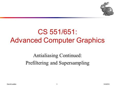 David Luebke 1 9/4/2015 CS 551/651: Advanced Computer Graphics Antialiasing Continued: Prefiltering and Supersampling.
