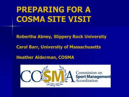 PREPARING FOR A COSMA SITE VISIT Robertha Abney, Slippery Rock University Carol Barr, University of Massachusetts Heather Alderman, COSMA.