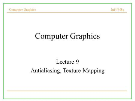 Computer Graphics Inf4/MSc Computer Graphics Lecture 9 Antialiasing, Texture Mapping.