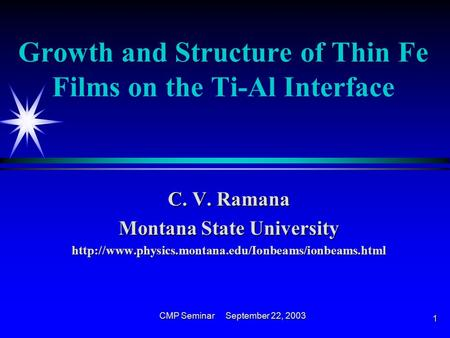 CMP Seminar September 22, 2003 1 Growth and Structure of Thin Fe Films on the Ti-Al Interface C. V. Ramana Montana State University