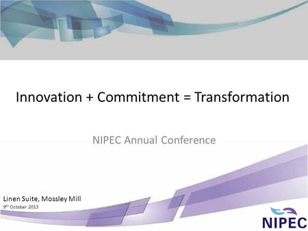 Innovation + Commitment = Transformation NIPEC Annual Conference Linen Suite, Mossley Mill 9 th October 2013.