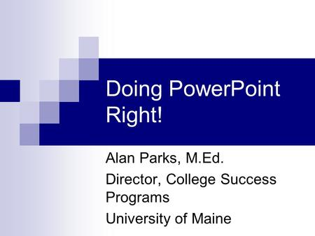 Doing PowerPoint Right! Alan Parks, M.Ed. Director, College Success Programs University of Maine.