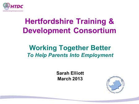 Hertfordshire Training & Development Consortium Working Together Better To Help Parents Into Employment Sarah Elliott March 2013.