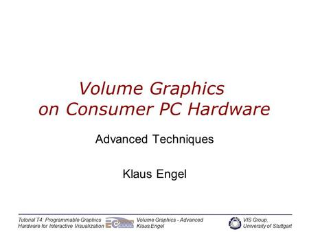 VIS Group, University of Stuttgart Tutorial T4: Programmable Graphics Hardware for Interactive Visualization Volume Graphics - Advanced Klaus Engel Volume.
