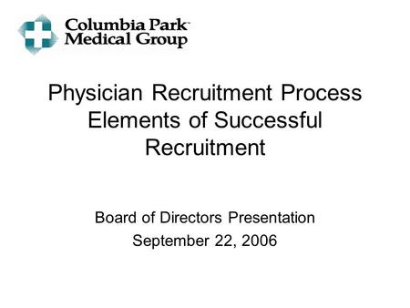 Physician Recruitment Process Elements of Successful Recruitment Board of Directors Presentation September 22, 2006.