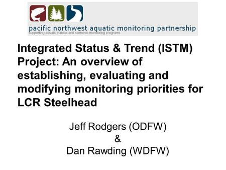 Integrated Status & Trend (ISTM) Project: An overview of establishing, evaluating and modifying monitoring priorities for LCR Steelhead Jeff Rodgers (ODFW)