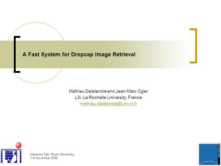Madonne Talk (Tours University) 7 th November 2006 A Fast System for Dropcap Image Retrieval Mathieu Delalandre and Jean-Marc Ogier L3i, La Rochelle University,