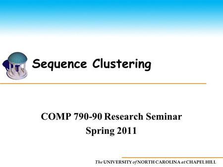 The UNIVERSITY of NORTH CAROLINA at CHAPEL HILL Sequence Clustering COMP 790-90 Research Seminar Spring 2011.