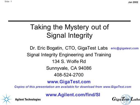 Slide - 1 Taking the Mystery out of Signal Integrity Dr. Eric Bogatin, CTO, GigaTest Labs Signal Integrity Engineering and Training 134 S. Wolfe Rd Sunnyvale,