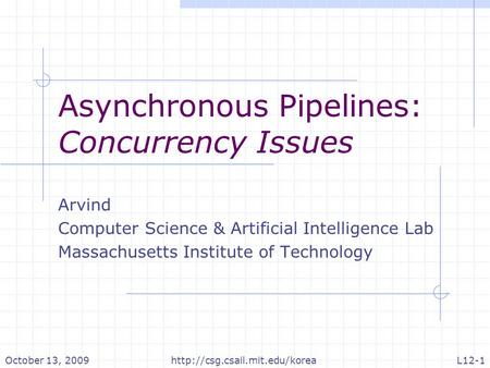 Asynchronous Pipelines: Concurrency Issues Arvind Computer Science & Artificial Intelligence Lab Massachusetts Institute of Technology October 13, 2009http://csg.csail.mit.edu/koreaL12-1.