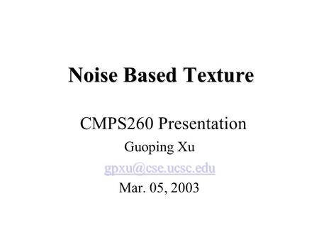 Noise Based Texture Noise Based Texture CMPS260 Presentation Guoping Xu Mar. 05, 2003.