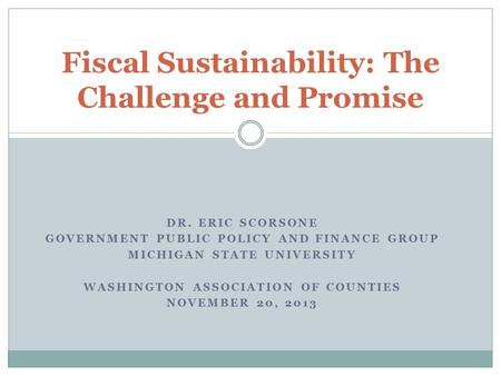 DR. ERIC SCORSONE GOVERNMENT PUBLIC POLICY AND FINANCE GROUP MICHIGAN STATE UNIVERSITY WASHINGTON ASSOCIATION OF COUNTIES NOVEMBER 20, 2013 Fiscal Sustainability: