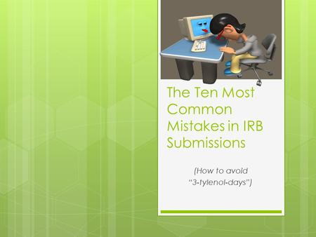 "The Ten Most Common Mistakes in IRB Submissions (How to avoid ""3-tylenol-days"")"