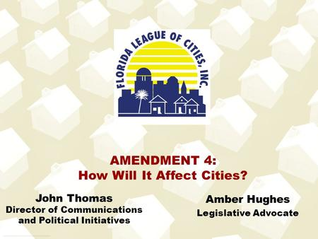 Amber Hughes Legislative Advocate AMENDMENT 4: How Will It Affect Cities? John Thomas Director of Communications and Political Initiatives.