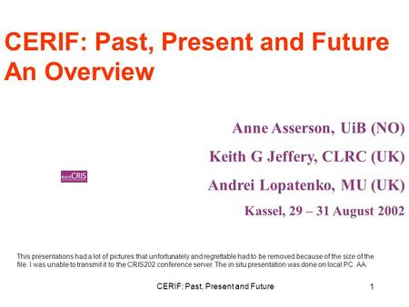 CERIF: Past, Present and Future 1 An Overview Anne Asserson, UiB (NO) Keith G Jeffery, CLRC (UK) Andrei Lopatenko, MU (UK) Kassel, 29 – 31 August 2002.