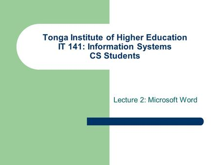Tonga Institute of Higher Education IT 141: Information Systems CS Students Lecture 2: Microsoft Word.