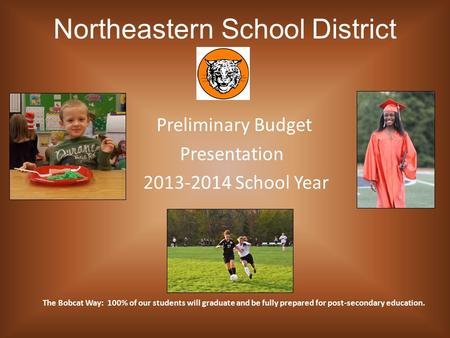 Northeastern School District Preliminary Budget Presentation 2013-2014 School Year The Bobcat Way: 100% of our students will graduate and be fully prepared.