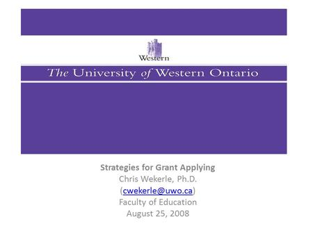 Strategies for Grant Applying Chris Wekerle, Ph.D. Faculty of Education August 25, 2008.