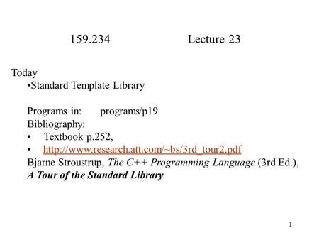 1 159.234 Lecture 23 Today Standard Template Library Programs in: programs/p19 Bibliography: Textbook p.252,