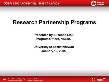 Research Partnership Programs Presented by Susanne Liou Program Officer, NSERC University of Saskatchewan January 12, 2005.