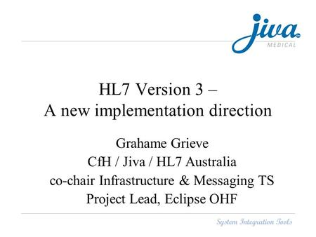 HL7 Version 3 – A new implementation direction Grahame Grieve CfH / Jiva / HL7 Australia co-chair Infrastructure & Messaging TS Project Lead, Eclipse OHF.