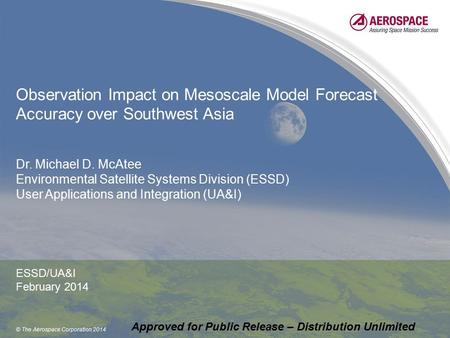 © The Aerospace Corporation 2014 Observation Impact on Mesoscale Model Forecast Accuracy over Southwest Asia Dr. Michael D. McAtee Environmental Satellite.
