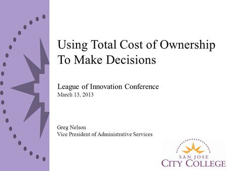 Using Total Cost of Ownership To Make Decisions League of Innovation Conference March 13, 2013 Greg Nelson Vice President of Administrative Services.