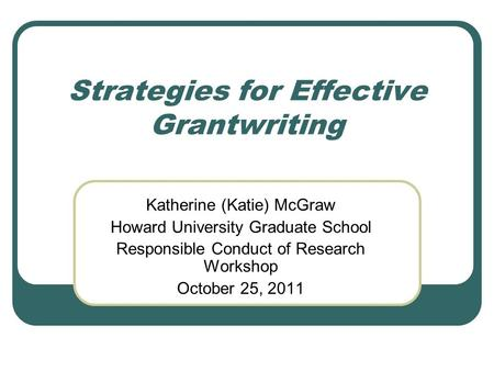 Strategies for Effective Grantwriting Katherine (Katie) McGraw Howard University Graduate School Responsible Conduct of Research Workshop October 25, 2011.
